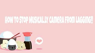 HOW TO STOP MUSICAL.LY CAMERA FROM LAGGING {FOR NEW 2018 UPDATE}