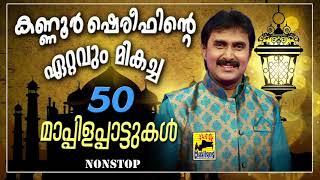 കണ്ണൂർ ഷെരീഫിന്റെ ഏറ്റവും മികച്ച 50 മാപ്പിളപ്പാട്ടുകൾ | Kannur Shareef Non Stop Mappila Pattukal Old