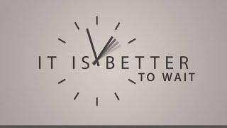 It\'s Better to Wait
