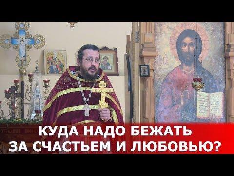 Куда надо бежать за счастьем и любовью? Священник Игорь Сильченков