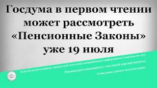 Госдума в первом чтении может рассмотреть «Пенсионные Законы» уже 19 июля