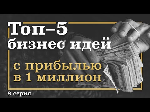 8 серия. ТОП-5 Бизнес ИДЕЙ, которые принесут МИЛЛИОН