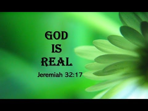 GOD is REAL      Jeremiah 32:17
