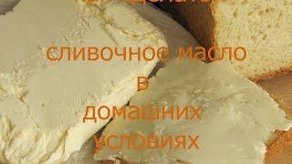 Домашнее сливочное масло Как сделать домашнее сливочное масло  дома видео рецепт