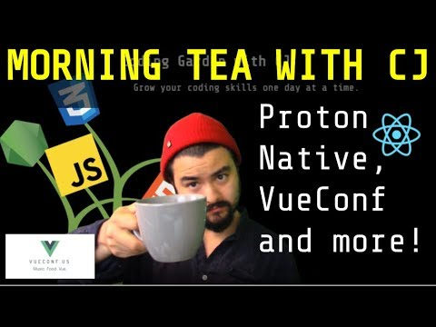Morning Tea with CJ - May 3rd 2018 - Proton Native, VueConf Videos and more!