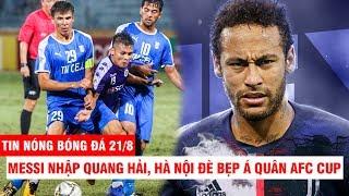 TIN NÓNG BÓNG ĐÁ 21/8 | Messi nhập Quang Hải, Hà Nội đè bẹp Á quân AFC Cup – Juve chơi lớn vụ Neymar