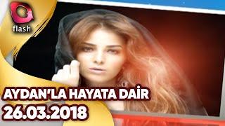 Aydan'la Hayata Dair 26 03 2018 - Flash Tv