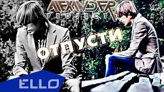 ALEXANDER PROJECT - Отпусти / ELLO UP^ /