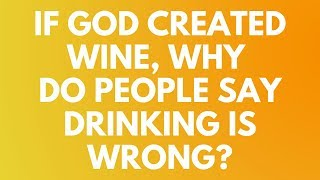 If God Created Wine, Why Do People Say Drinking Is Wrong? - Your Questions, Honest Answers
