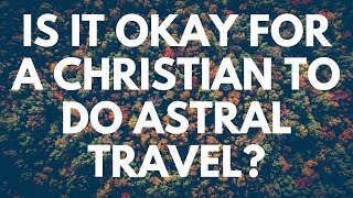 Is It Okay For A Christian To Do Astral Travel? - Your Questions, Honest Answers