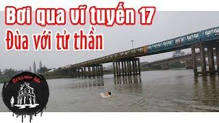 Cận Kề Cái Chết Khi Bơi Trên Sông Bến Hải, Vĩ Tuyến 17 Từng Chia Cắt đất Nước