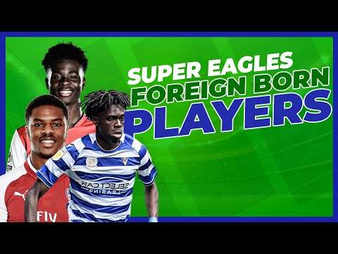 10 Foreign Born Players Who Can Break Into Super Eagles In 2021