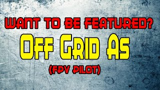 Featuring Fpv Pilots: Off Grid As [Freestyle, Vlogging or Racing, Doesnt matter]