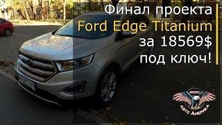Приключения американцев в Украине. Ford Edge Titanium 2015 г.в. за 18569 $. Финал проекта.