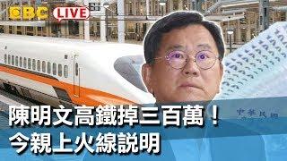 【東森大直播】陳明文高鐵掉三百萬!今親上火線說明