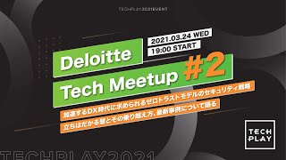 Deloitte Tech Meetup #2 -加速するDX時代に求められるゼロトラストモデルのセキュリティ戦略-立ちはだかる壁とその乗り越え方、最新事例について語る