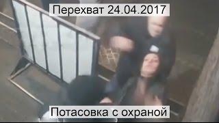 Перехват 24.04.2017 Потасовка с охраной