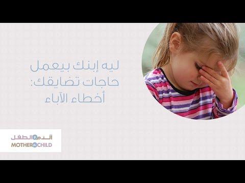 ليه إبنك بيعمل حاجات تضايقك: أخطاء الآباء