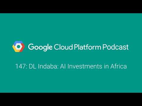 DL Indaba: AI Investments in Africa: GCPPodcast 147