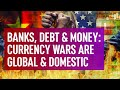 Banks, Debt & Money - Currency Wars Are Global & Domestic