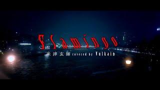 【Vulkain】 Kenshi Yonezu - Flamingo 【Arrange & Vocal cover】