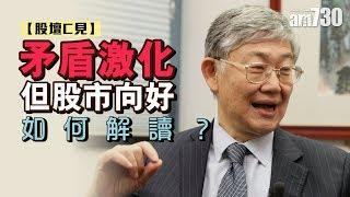 【股壇C見--施永青X李浩德】矛盾激化但股市向好 如何解讀?