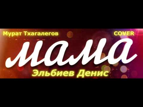 Эльбиев Денис COVER (Мурат Тхагалегов-МАМА)