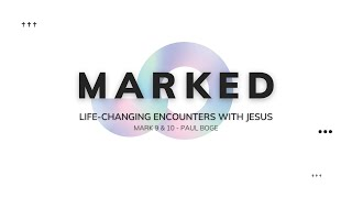 MARKED. Life-Changing Encounters With Jesus - Mark 9 & 10 - Paul Boge