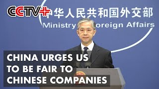 China Urges US to Be Fair to Chinese Companies