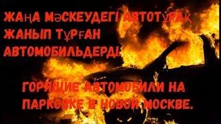 Жаңа Мәскеудегі автотұрақ жанып тұрған автомобильдерді Горящие автомобили на парковке в Новой Москве