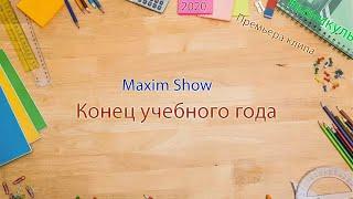 Maxim Show-Конец учебного года (премьера клипа,2020)