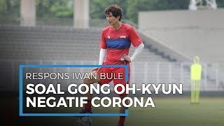 Respons Iwan Bule Terhadap Gong Oh-kyun yang Negatif Virus Corona