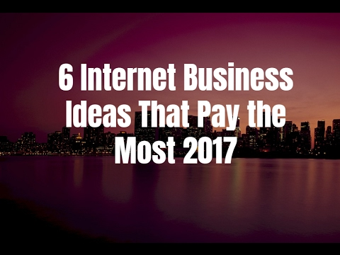 6 Internet Business Ideas That Pay the Most 2017