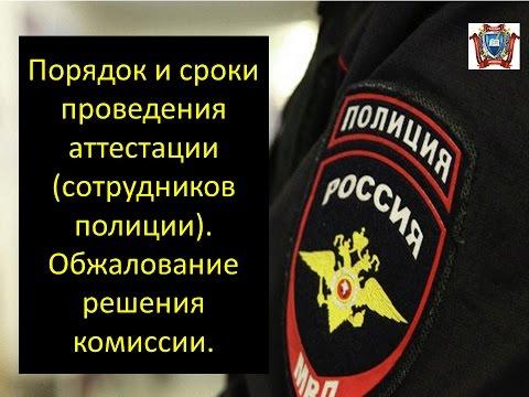 Порядок проведения аттестации (сотрудников полиции).Сроки и обжалование  аттестации.