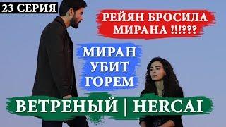 ВЕТРЕНЫЙ / HERCAİ - 23 СЕРИЯ: РАЗВОД МИРАНА И РЕЙЯН???! МИРАН ПОДАВЛЕН ГОРЕМ!