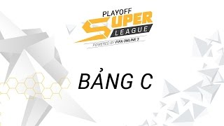 [07.04.2017] Bảng C [Playoff - SuperLeague 2017]