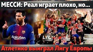 """Месси: """"Реал играет плохо, но..."""", Атлетико выиграл Лигу Европы, заявка сборной Англии на ЧМ"""