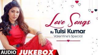 Love Songs - Tulsi Kumar : Valentine's Special (Audio Jukebox) | T-Series