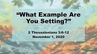"""November 1, 2020 1030 """"What Example Are You Setting?"""" 2 Thessalonians 3:6-12"""