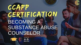 CCAPP Certification: Becoming a Substance Abuse Counselor