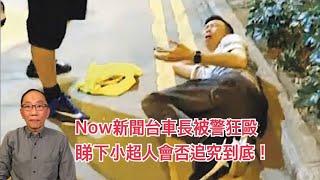 20191015 Now新聞台車長被警狂毆 睇下小超人會否追究到底!