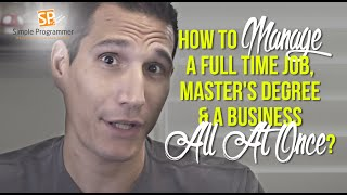 How To Manage A Full Time Job, Master's Degree & A Business All At Once?