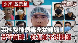 【台灣啟示錄】英國變種病毒兇猛難纏!苦守前線!只要一句謝謝辛苦了!你怎能不挺醫護
