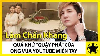 """Lâm Chấn Khang - Quá Khứ """"Quậy Phá"""" Của """"Ông Vua Youtube Miền Tây"""""""