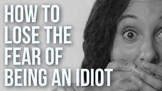 How to Lose the Fear of Being an Idiot