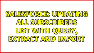 Salesforce: Updating All Subscribers List with query, extract and import