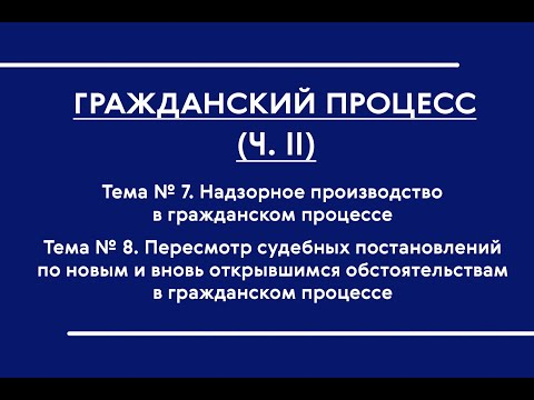 ГПП (ОФО). Тема № 7-8. Надзорное производство в ГПП. Пересмотр судебных постановлений по ВО и НО