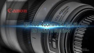 Canon EF 100-400mm F/4.5-5.6L IS USM II Complete Review