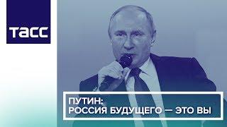 Путин: Россия будущего — это вы