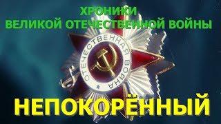 Хроники Великой Отечественной войны. Фильм 4. Непокоренный